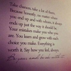 Take chances, take a lot of them. Because honestly, no matter where you end up and whit whom, it always ends up just the way it should be. Your mistakes make you who you are. You learn and grow with each choice you make. Everything is worth it. Say how you feel always. Be you and be ok with it.