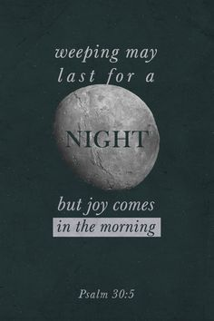 """""""For His anger is but for a moment, His favor is for life; Weeping may endure for a night, but joy comes in the morning."""" -Psalm 30:5 (NKJV)"""
