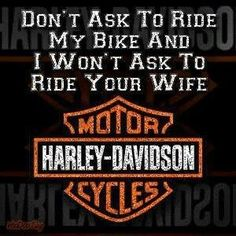 """Motorcycle Love: """"Don't ask to ride my bike and I won't ask to ride your wife."""" Harley Davidson"""