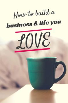 How to build a business and life you LOVE
