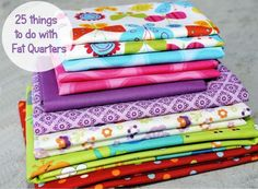 25 Things to do with Fat Quarters: I buy fat quarters even though I don't quilt. I NEED this list!