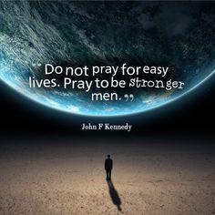 """Do not pray for easy lives. Pray to be stronger men."" #JohnFKennedy #Inspirational #Quotes @Candidman"