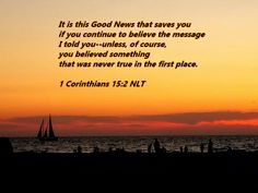 It is this Good News that saves you if you continue to believe the message I told you--unless, of course, you believed something that was never true in the first place. 1 Corinthians 15:2 NLT