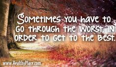 Quote: Sometimes you have to go through the worst in order to get to the best. www.HealthyPlace.com