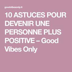 10 ASTUCES POUR DEVENIR UNE PERSONNE PLUS POSITIVE – Good Vibes Only
