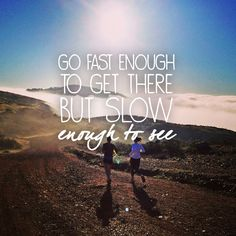 #running #quotes #trailrunning Go fast enough to get there, but slow enough to see.