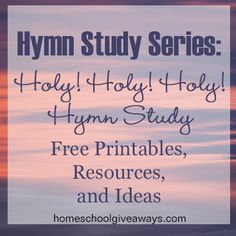 Hymn Study Series: Holy, Holy, Holy Hymn Study Free Printables, Resources and Ideas