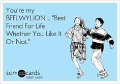 """""""You're my BFFLWYLION... 'Best Friend For Life Whether You Like It Or Not'."""""""
