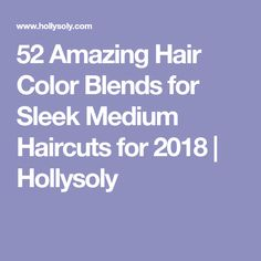 52 Amazing Hair Color Blends for Sleek Medium Haircuts for 2018 | Hollysoly