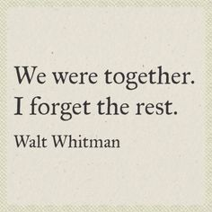 We were together. I forget the rest. Walt Whitman quote