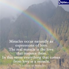 Miracles occur naturally as expressions of love. The real miracle is the love that inspires them. In this sense everything that comes from love is a miracle