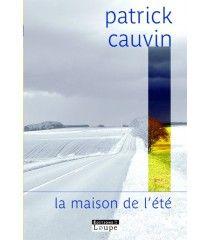 La maison de l'été roman de Patrick Cauvin  Durant vingt-cinq ans, Patrick Cauvin a passé tous ses étés dans une bâtisse de tuffeau et d'ardoise, en pays troglodytique, entre Angers et Saumur.