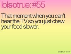 That moment when you can't hear the TV so you just chew your food slower.