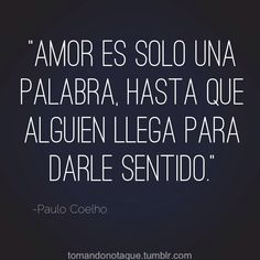 Amor es solo una palabra, hasta que alguien llega para darle sentido. ~Paulo Coelho - Love is only a word until someone arrives to give it meaning.