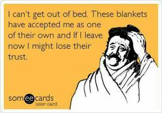 """""""I can't get out of bed. These blankets have accepted me as one of their own and if I leave now I might lose their trust."""""""