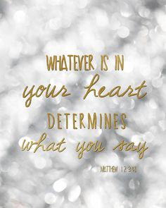Whatever is in your heart determines what you say. Matthew 12:34. Free printable for your home or use as a desktop background or post to your facebook status.