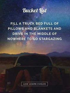 Fill a truck bed full of pillows and blankets and drive in the middle of nowhere to go stargazing.