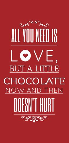 All You Need Is Love, But A Little Chocolate Now And Then Doesn't Hurt.