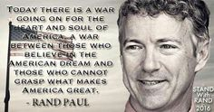 """""""Today there is a war going on for the heart and soul of America, a war between those who believe in the American dream and those who cannot grasp what makes America great."""" ~ Rand Paul"""