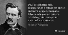 Deus está morto: mas, considerando o estado em que se encontra a espécie humana, talvez ainda por um milénio existirão grutas em que se mostrará a sua sombra. — Friedrich Nietzsche
