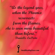 """As the legend goes, when the Phoenix resurrects from the flames, she is even more beautiful than before."" Danielle LaPorte"