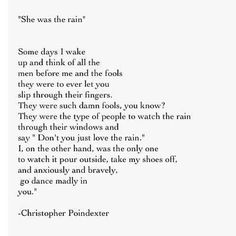 """""""I, on the other hand, was the only one to watch it pour outside, take my shoes off, and anxiously and bravely go dance madly in you""""- Christopher Poindexter >>> love this quote Cute Love Quotes, Great Quotes, Quotes To Live By, Me Quotes, Inspirational Quotes, Author Quotes, Book Quotes, Qoutes, Literary Quotes"""