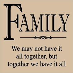 Family- we may not have it all together, but together we have it all