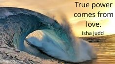 True power comes from love. Isha Judd. Quotes