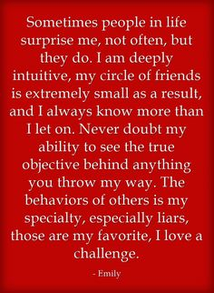 Sometimes people in life surprise me, not often, but they do. I am deeply intuitive, my circle of friends is extremely small as a result, and I always know more than I let on. Never doubt my ability to see the true objective behind anything you throw my way. The behaviors of others is my specialty, especially liars, those are my favorite, I love a challenge.