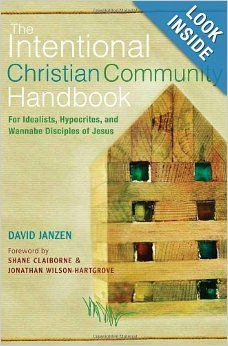 The Intentional Christian Community Handbook: For Idealists, Hypocrites, and Wannabe Disciples of Jesus: David Janzen, Shane Claiborne, Jona...