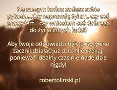 Na samym końcu zadasz sobie pytania...Czy naprawdę żyłem, czy coś znaczyłem i czy wniosłem coś dobrego do życia innych ludzi?  Aby twoje odpowiedzi były pozytywne zacznij działać już dziś. Nie czekaj, ponieważ idealny czas nie nadejdzie nigdy! / robertolinski.pl