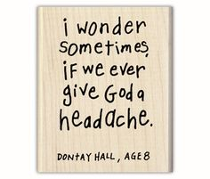 This is cute; and I think that the answer is yes, at least I think that if God could get a headache we would give it to him... I am almost certain that the Disciples gave Jesus a headache