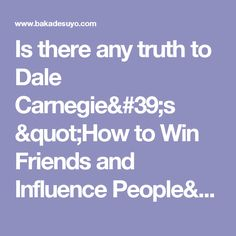 """Is there any truth to Dale Carnegie's """"How to Win Friends and Influence People""""? - Barking Up The Wrong Tree"""