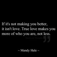 If it's not making you better, it isn't love. True love makes you more of who you are, not less.