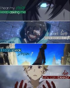 ,,I hear my voice keeps asking me. If I can't live, what can I be? If I can speak, why can't I scream? If I can't die why can I bleed?"