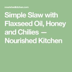Simple Slaw with Flaxseed Oil, Honey and Chilies — Nourished Kitchen