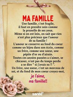 """Ma famille Une famille, c'est fragile, il faut en prendre soin comme la prunelle de ses yeux. Même si on est loin, on sait que rien n'est plus précieux que l'amour de sa famille ! L'amour se conserve au fond du coeur comme un bijou dans son écrin, comme un frère, comme une soeur, une pépite d'or ou d'airain. Toutes ces années passées a s'aimer, se chicaner, n'est pas du temps perdu a se dire """" si j'avais su !! """". Un frère, une soeur, c'est un morceau de soi, et du fond de mon coeur…"""