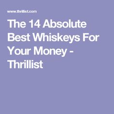 The 14 Absolute Best Whiskeys For Your Money - Thrillist
