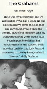she was a vital and intregal part of our ministry. and my work through the years would have been impossible without her encouragement and support. i will miss her terribly and look forward even more to the day i can join her in heaven billy graham ministry Wives pastors wives Ruth Bell Graham Billy Graham inspirational Christian marriage quote liberty grace love libertygracelove.com