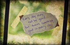 everyday may not be good but there's something good in every day