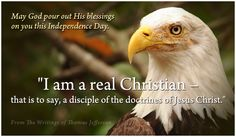 """May God pour out His blessings on you this Independence Day.  """"I am a real Christian - that is to say, a disciple of the doctrines of Jesus Christ."""""""