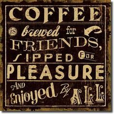 Coffee brewed for friends, sipped for pleasure and enjoyed by all. #coffee #quotes