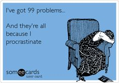 I've got 99 problems... And they're all because I procrastinate.