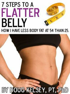 7 Steps to a Flatter Belly: How I Have Less Body Fat at 54 than 25 by Doug Kelsey PT PhD. $10.41.