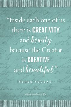 """Inside each one of us there is creativity and beauty because the Creator is creative and beautiful."" ~Renee Tougas"