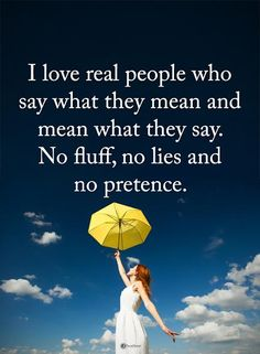 I love real people who say what they mean and mean what they say. No fluff, no lies and no pretence.  #powerofpositivity #positivewords  #positivethinking #inspirationalquote #motivationalquotes #quotes #life #love #real #hope #faith #trust #truth #loyalty #honesty #respect #lie #true #realperson