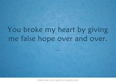 You broke my heart by giving me false hope over and over.