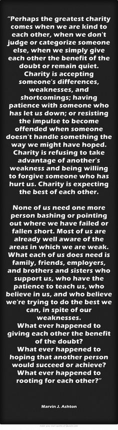 """""""Perhaps the greatest charity comes when we are kind to each other, when we don't judge or categorize someone else, when we simply give each other the benefit of the doubt or remain quiet. Charity is accepting someone's differences, weaknesses, and shortcomings; having patience with someone who has let us down; or resisting the impulse to become offended when someone doesn't handle something the way we might have hoped. Charity is refusing to take advantage of another's..."""