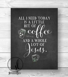 Everyday! All I need is a little bit of coffee and a whole lot of JESUS!