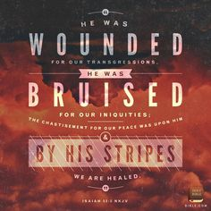 But he was wounded for our transgressions, he was bruised for our iniquities: the chastisement of our peace was upon him; and with his stripes we are healed. Isaiah 53:5 KJV
